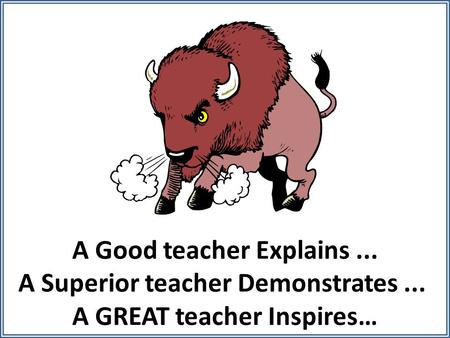 A Good teacher Explains... A Superior teacher Demonstrates... A GREAT teacher Inspires…