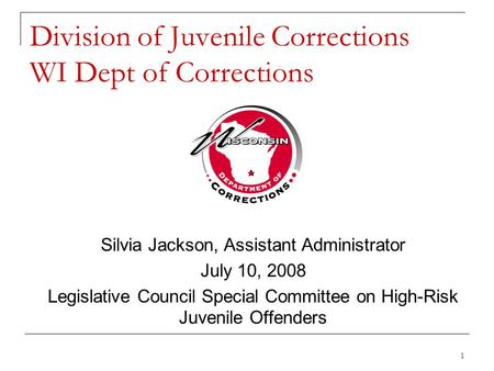 1 Division of Juvenile Corrections WI Dept of Corrections Silvia Jackson, Assistant Administrator July 10, 2008 Legislative Council Special Committee on.