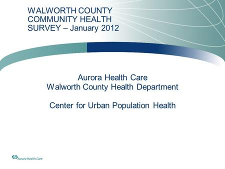 WALWORTH COUNTY COMMUNITY HEALTH SURVEY – January 2012 Aurora Health Care Walworth County Health Department Center for Urban Population Health.