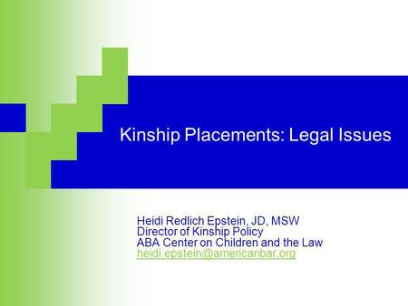Kinship Placements: Legal Issues Heidi Redlich Epstein, JD, MSW Director of Kinship Policy ABA Center on Children and the Law