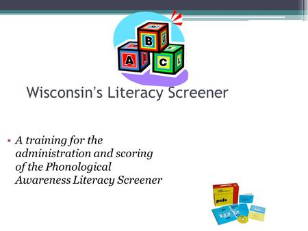 Wisconsin's Literacy Screener A training for the administration and scoring of the Phonological Awareness Literacy Screener.
