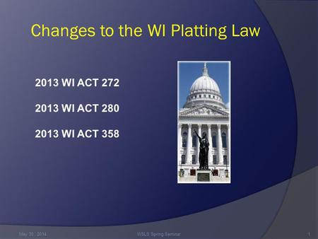 Changes to the WI Platting Law May 30,. 2014WSLS Spring Seminar1 2013 WI ACT 272 2013 WI ACT 280 2013 WI ACT 358.