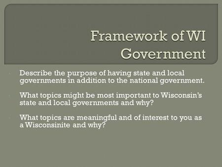 Describe the purpose of having state and local governments in addition to the national government. What topics might be most important to Wisconsin's state.