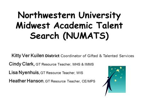 Northwestern University Midwest Academic Talent Search (NUMATS) Kitty Ver Kuilen District Coordinator of Gifted & Talented Services Cindy Clark, GT Resource.