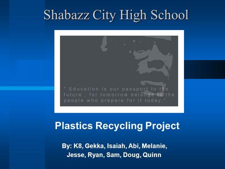 Shabazz City High School Shabazz City High School Plastics Recycling Project By: K8, Gekka, Isaiah, Abi, Melanie, Jesse, Ryan, Sam, Doug, Quinn.