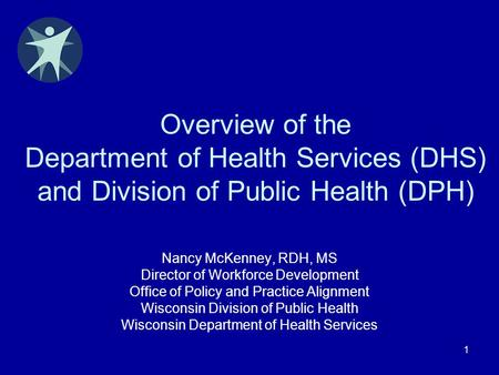 1 Overview of the Department of Health Services (DHS) and Division of Public Health (DPH) Nancy McKenney, RDH, MS Director of Workforce Development Office.