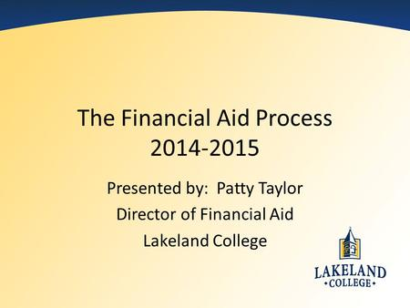 The Financial Aid Process 2014-2015 Presented by: Patty Taylor Director of Financial Aid Lakeland College.