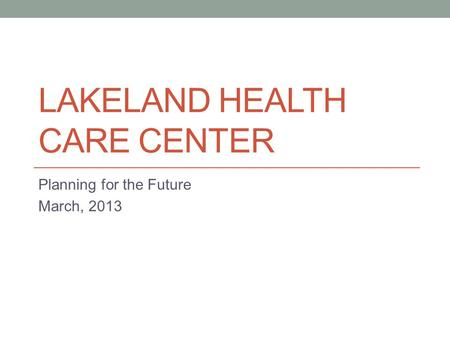 LAKELAND HEALTH CARE CENTER Planning for the Future March, 2013.