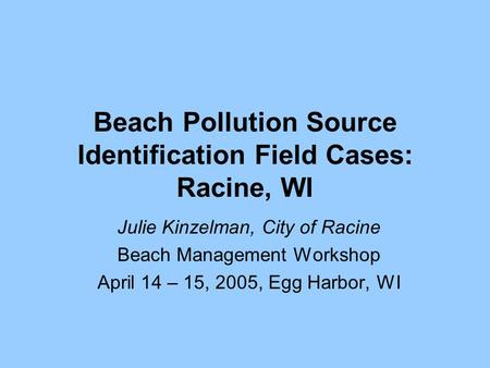 Beach Pollution Source Identification Field Cases: Racine, WI Julie Kinzelman, City of Racine Beach Management Workshop April 14 – 15, 2005, Egg Harbor,