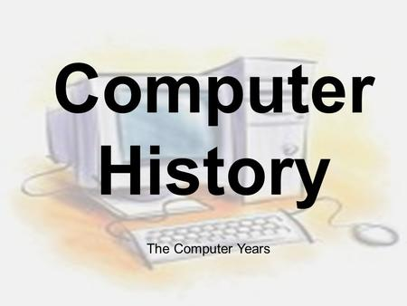 Computer History The Computer Years. What is a Computer? Before 1945, definition of a computer was a human who computes or calculates After 1945, the.
