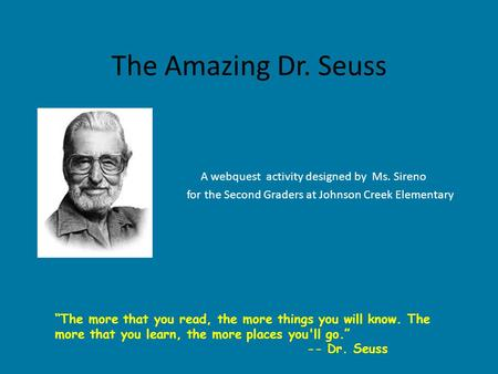 "The Amazing Dr. Seuss A webquest activity designed by Ms. Sireno for the Second Graders at Johnson Creek Elementary ""The more that you read, the more things."