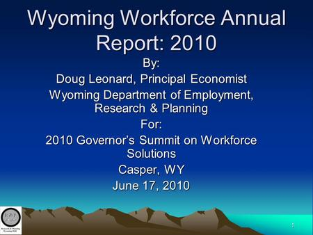 1 Wyoming Workforce Annual Report: 2010 By: Doug Leonard, Principal Economist Wyoming Department of Employment, Research & Planning For: 2010 Governor's.
