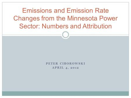 PETER CIBOROWSKI APRIL 4, 2012 Emissions and Emission Rate Changes from the Minnesota Power Sector: Numbers and Attribution.