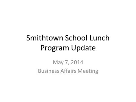 Smithtown School Lunch Program Update May 7, 2014 Business Affairs Meeting.