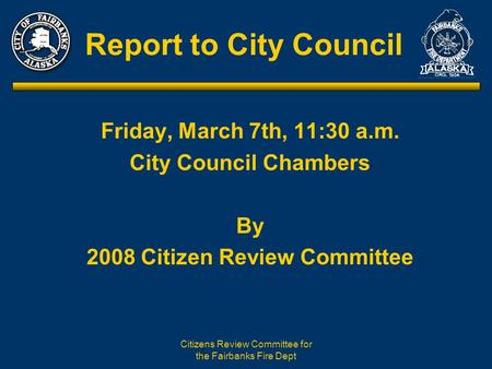 Citizens Review Committee for the Fairbanks Fire Dept Report to City Council Friday, March 7th, 11:30 a.m. City Council Chambers By 2008 Citizen Review.