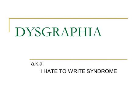 DYSGRAPHIA a.k.a. I HATE TO WRITE SYNDROME. a.k.a Crummy handwriting Components Types What it looks like How to fix it When to give up.