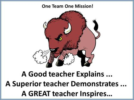 A Good teacher Explains... A Superior teacher Demonstrates... A GREAT teacher Inspires… One Team One Mission!