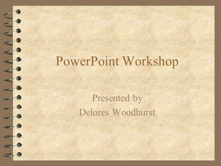 PowerPoint Workshop Presented by Delores Woodhurst.