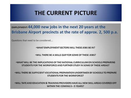 THE CURRENT PICTURE EMPLOYMENT: 44,000 new jobs in the next 20 years at the Brisbane Airport precincts at the rate of approx. 2, 500 p.a. Questions that.