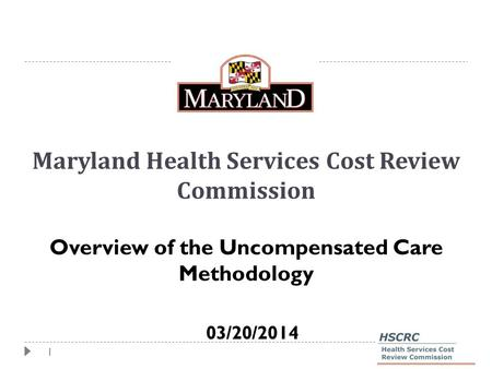 1 Maryland Health Services Cost Review Commission Overview of the Uncompensated Care Methodology 03/20/2014.