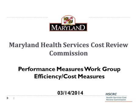 1 Maryland Health Services Cost Review Commission Performance Measures Work Group Efficiency/Cost Measures 03/14/2014.