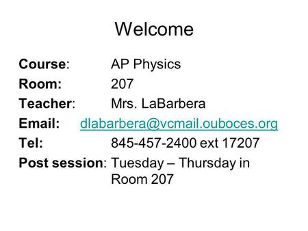Welcome Course: AP Physics Room:207 Teacher:Mrs. LaBarbera Tel:845-457-2400 ext 17207.