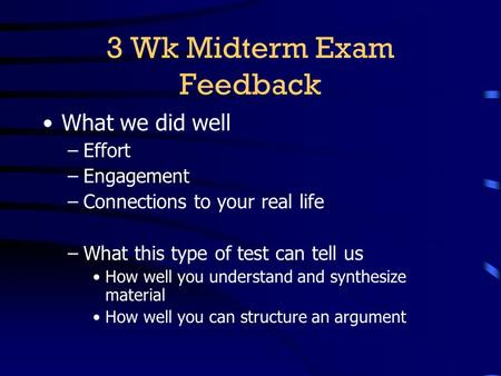 3 Wk Midterm Exam Feedback What we did well –Effort –Engagement –Connections to your real life –What this type of test can tell us How well you understand.