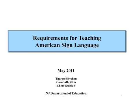 Requirements for Teaching American Sign Language May 2011 Therese Sheehan Carol Albritton Cheri Quinlan NJ Department of Education 1.