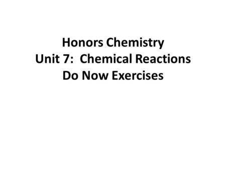 Honors Chemistry Unit 7: Chemical Reactions Do Now Exercises.