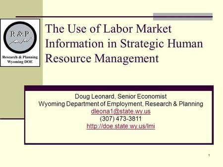 1 The Use of Labor Market Information in Strategic Human Resource Management Doug Leonard, Senior Economist Wyoming Department of Employment, Research.