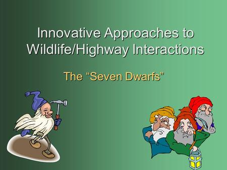 "Innovative Approaches to Wildlife/Highway Interactions The ""Seven Dwarfs"""