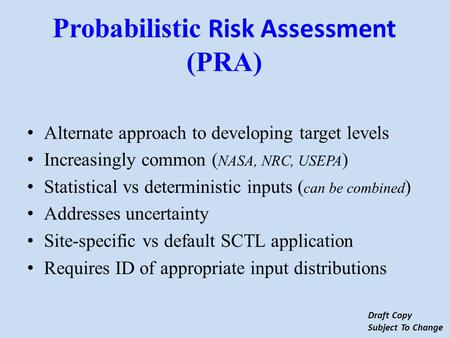 Alternate approach to developing target levels Increasingly common ( NASA, NRC, USEPA ) Statistical vs deterministic inputs ( can be combined ) Addresses.