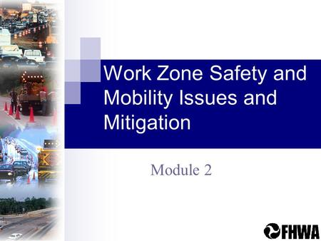 Work Zone Safety and Mobility Issues and Mitigation Module 2.