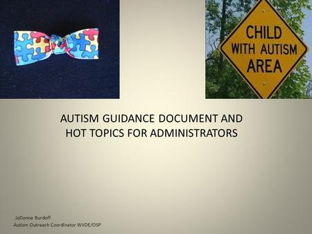 AUTISM GUIDANCE DOCUMENT AND HOT TOPICS FOR ADMINISTRATORS JoDonna Burdoff Autism Outreach Coordinator WVDE/OSP.