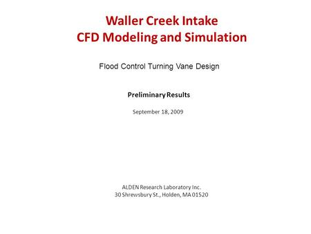 Waller Creek Intake CFD Modeling and Simulation ALDEN Research Laboratory Inc. 30 Shrewsbury St., Holden, MA 01520 Preliminary Results September 18, 2009.