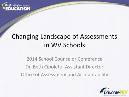 Changing Landscape of Assessments in WV Schools 2014 School Counselor Conference Dr. Beth Cipoletti, Assistant Director Office of Assessment and Accountability.