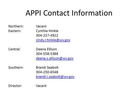 APPI Contact Information Northern:Vacant Eastern:Cynthia Hinkle 304-257-4922 Central: Deena Ellison 304-558-5388