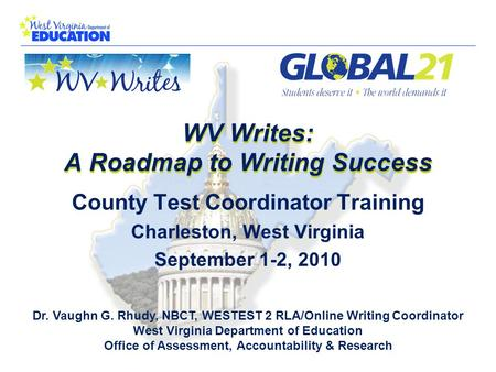 WV Writes: A Roadmap to Writing Success Dr. Vaughn G. Rhudy, NBCT, WESTEST 2 RLA/Online Writing Coordinator West Virginia Department of Education Office.
