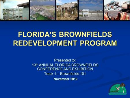 FLORIDA'S BROWNFIELDS REDEVELOPMENT PROGRAM Presented to: 13 th ANNUAL FLORIDA BROWNFIELDS CONFERENCE AND EXHIBITION Track 1 – Brownfields 101 November.