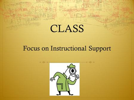CLASS Focus on Instructional Support. Desired Outcomes: By the end of this session participants will be able to utilize strategies to improve the quality.