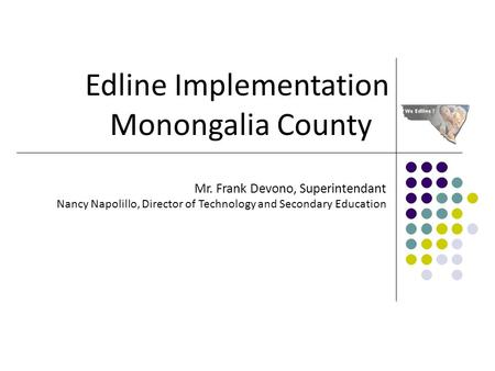 Edline Implementation Monongalia County Mr. Frank Devono, Superintendant Nancy Napolillo, Director of Technology and Secondary Education.