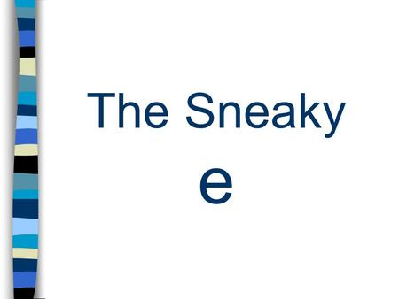 The Sneaky e Vowels a e uo i Rule vowel – consonant - e The silent e makes the vowel long.