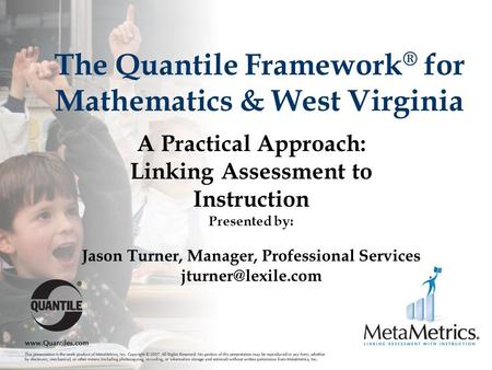 The Quantile Framework ® for Mathematics & West Virginia A Practical Approach: Linking Assessment to Instruction Presented by: Jason Turner, Manager, Professional.