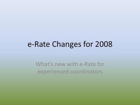 E-Rate Changes for 2008 What's new with e-Rate for experienced coordinators.