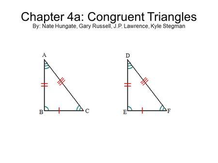 Chapter 4a: Congruent Triangles By: Nate Hungate, Gary Russell, J.P. Lawrence, Kyle Stegman.