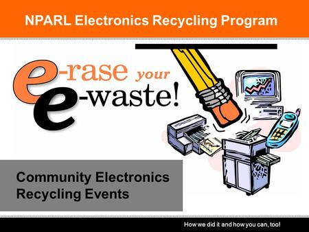 How we did it and how you can, too! Community Electronics Recycling Events NPARL Electronics Recycling Program.