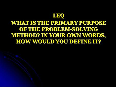 LEQ WHAT IS THE PRIMARY PURPOSE OF THE PROBLEM-SOLVING METHOD? IN YOUR OWN WORDS, HOW WOULD YOU DEFINE IT?