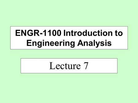 Lecture 7 ENGR-1100 Introduction to Engineering Analysis.
