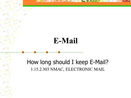 E-Mail How long should I keep E-Mail? 1.15.2.303 NMAC, ELECTRONIC MAIL.