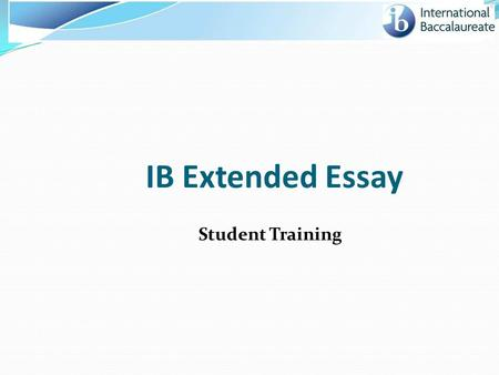 IB Extended Essay Student Training. Today we will cover… Overall process and timeline of Extended Essay Understanding your student responsibilities Prepare.